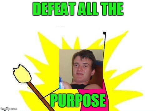 X All The Y Meme | DEFEAT ALL THE PURPOSE | image tagged in memes,x all the y | made w/ Imgflip meme maker