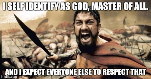 Sparta Leonidas Meme | I SELF IDENTIFY AS GOD, MASTER OF ALL. AND I EXPECT EVERYONE ELSE TO RESPECT THAT | image tagged in memes,sparta leonidas | made w/ Imgflip meme maker