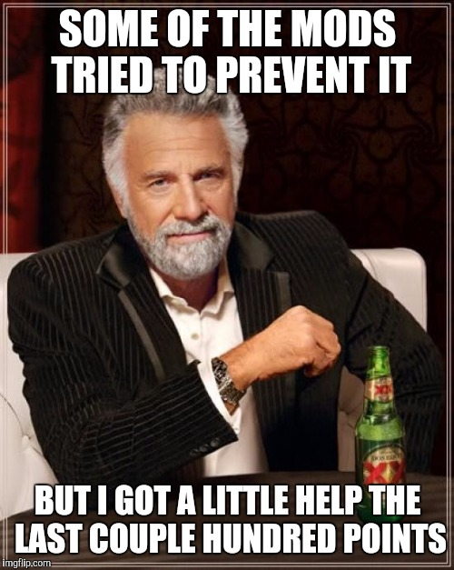 The Most Interesting Man In The World Meme | SOME OF THE MODS TRIED TO PREVENT IT BUT I GOT A LITTLE HELP THE LAST COUPLE HUNDRED POINTS | image tagged in memes,the most interesting man in the world | made w/ Imgflip meme maker