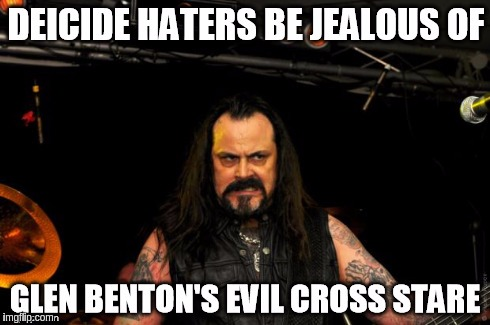Deicide Haters Jealous of Cross Stare | image tagged in deicide,benton,glen,cross,stare,hater | made w/ Imgflip meme maker