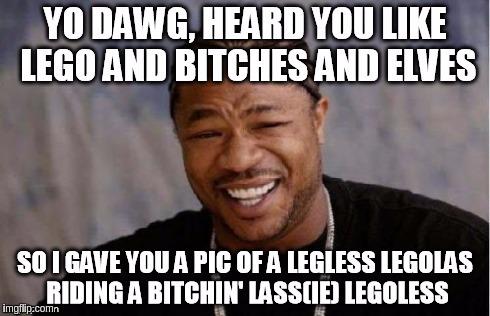 Yo Dawg Heard You Legless Imgflip