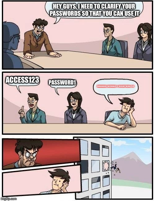 Boardroom Meeting Suggestion Meme | HEY GUYS, I NEED TO CLARIFY YOUR PASSWORDS SO THAT YOU CAN USE IT ACCESS123 PASSW0RD1 DANKINGDOODLE45_2861()7DE000LAY<>£•••NO:3:3:3MO'-'SS[{ | image tagged in memes,boardroom meeting suggestion | made w/ Imgflip meme maker