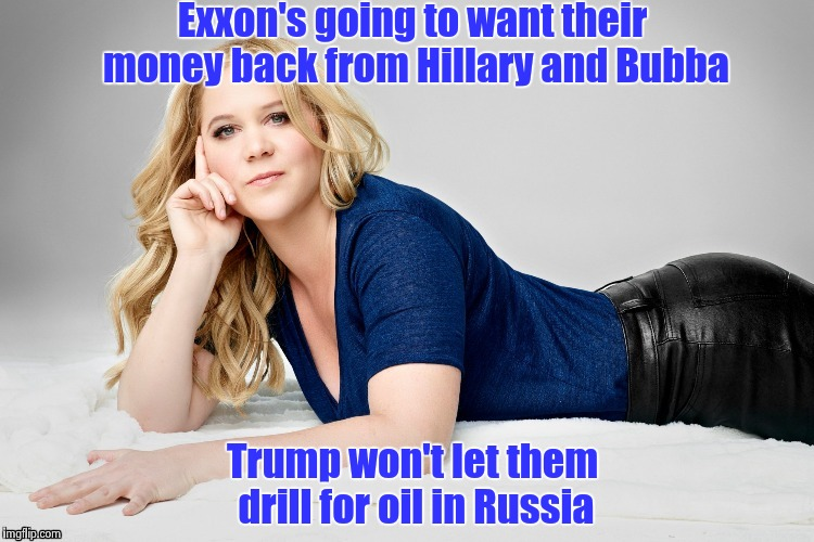 Amy Schumer | Exxon's going to want their money back from Hillary and Bubba Trump won't let them drill for oil in Russia | image tagged in amy schumer | made w/ Imgflip meme maker