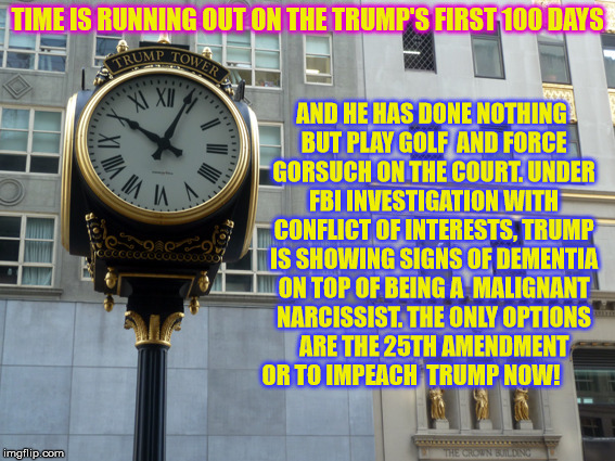 It's about time. | TIME IS RUNNING OUT ON THE TRUMP'S FIRST 100 DAYS AND HE HAS DONE NOTHING BUT PLAY GOLF  AND FORCE GORSUCH ON THE COURT. UNDER FBI INVESTIGA | image tagged in donald trump | made w/ Imgflip meme maker