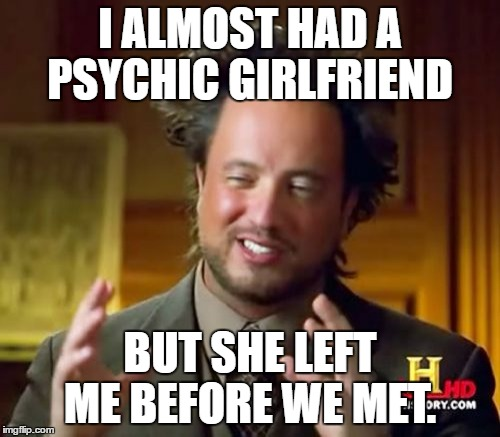 Ancient Aliens Meme | I ALMOST HAD A PSYCHIC GIRLFRIEND BUT SHE LEFT ME BEFORE WE MET. | image tagged in memes,ancient aliens | made w/ Imgflip meme maker