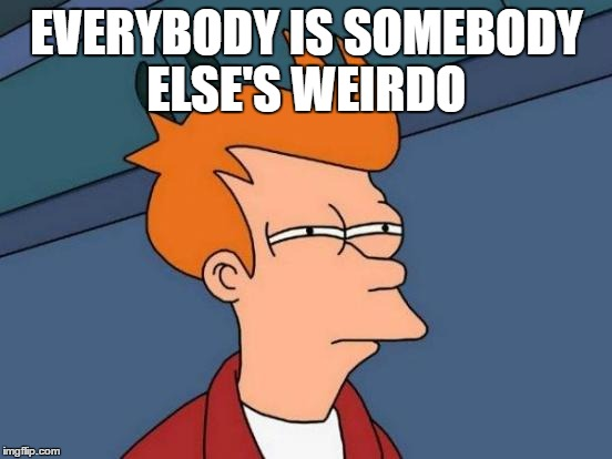 Futurama Fry Meme | EVERYBODY IS SOMEBODY ELSE'S WEIRDO | image tagged in memes,futurama fry | made w/ Imgflip meme maker