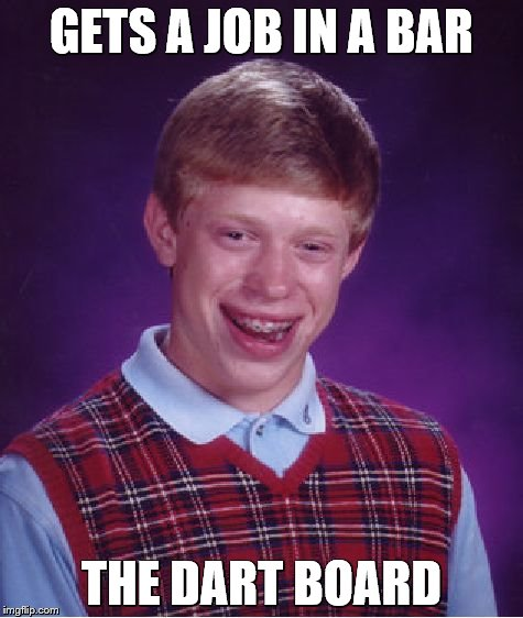 Bad Luck Brian Meme | GETS A JOB IN A BAR THE DART BOARD | image tagged in memes,bad luck brian | made w/ Imgflip meme maker