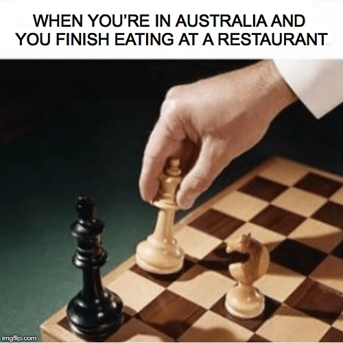 What do you say? |  WHEN YOU'RE IN AUSTRALIA AND YOU FINISH EATING AT A RESTAURANT | image tagged in riddles and brainteasers,meanwhile in australia | made w/ Imgflip meme maker