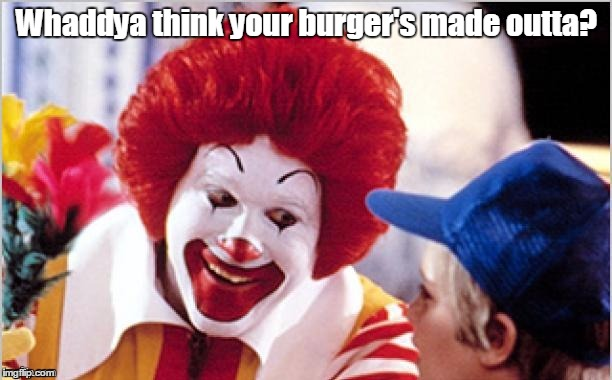 1k1glt.jpg | Whaddya think your burger's made outta? | image tagged in 1k1gltjpg | made w/ Imgflip meme maker