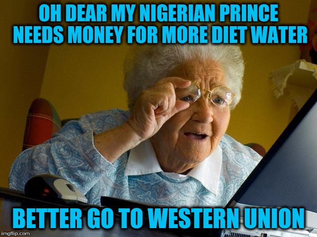 Grandma Finds The Internet Meme | OH DEAR MY NIGERIAN PRINCE NEEDS MONEY FOR MORE DIET WATER BETTER GO TO WESTERN UNION | image tagged in memes,grandma finds the internet | made w/ Imgflip meme maker