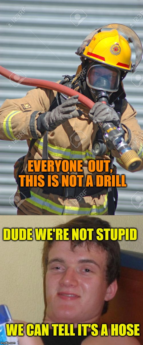 Not a drill | WE CAN TELL IT'S A HOSE EVERYONE  OUT,  THIS IS NOT A DRILL DUDE WE'RE NOT STUPID | image tagged in firefighter | made w/ Imgflip meme maker