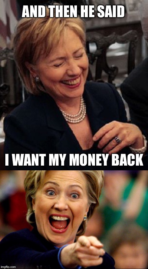 Bad Pun Hillary | AND THEN HE SAID I WANT MY MONEY BACK | image tagged in bad pun hillary | made w/ Imgflip meme maker