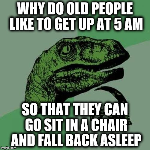 Philosoraptor Meme | WHY DO OLD PEOPLE LIKE TO GET UP AT 5 AM SO THAT THEY CAN GO SIT IN A CHAIR AND FALL BACK ASLEEP | image tagged in memes,philosoraptor | made w/ Imgflip meme maker