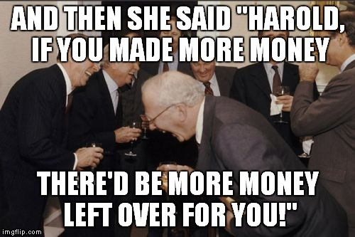 "Laughing Men In Suits Meme | AND THEN SHE SAID ""HAROLD, IF YOU MADE MORE MONEY THERE'D BE MORE MONEY LEFT OVER FOR YOU!"" 