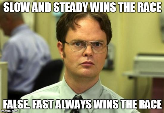 Dwight Schrute Meme |  SLOW AND STEADY WINS THE RACE; FALSE. FAST ALWAYS WINS THE RACE | image tagged in memes,dwight schrute | made w/ Imgflip meme maker