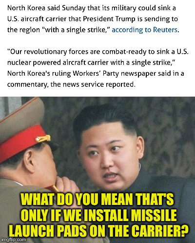 North Korea | WHAT DO YOU MEAN THAT'S ONLY IF WE INSTALL MISSILE LAUNCH PADS ON THE CARRIER? | image tagged in memes,north korea | made w/ Imgflip meme maker