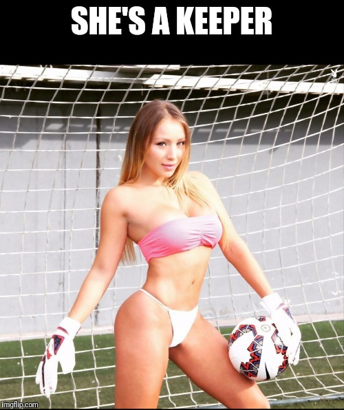 I'd say she's a keeper | SHE'S A KEEPER | image tagged in sexy goalkeeper,goalkeeper,sexy | made w/ Imgflip meme maker