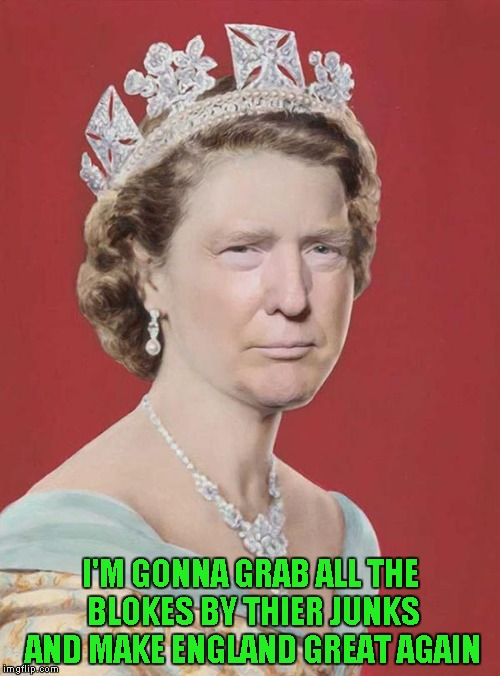 The Queen of England could probably get away with that!!! |  I'M GONNA GRAB ALL THE BLOKES BY THIER JUNKS AND MAKE ENGLAND GREAT AGAIN | image tagged in trump queen elizabeth,memes,trump,queen elizabeth,england,funny | made w/ Imgflip meme maker