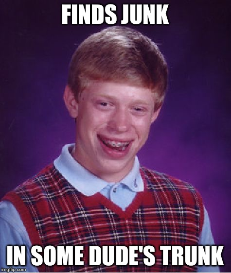 Bad Luck Brian Meme | FINDS JUNK IN SOME DUDE'S TRUNK | image tagged in memes,bad luck brian | made w/ Imgflip meme maker