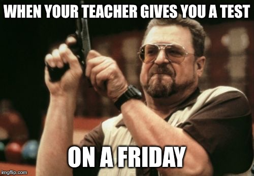 Am I The Only One Around Here Meme | WHEN YOUR TEACHER GIVES YOU A TEST ON A FRIDAY | image tagged in memes,am i the only one around here | made w/ Imgflip meme maker