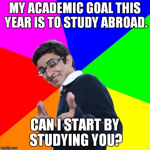 It makes sense! | MY ACADEMIC GOAL THIS YEAR IS TO STUDY ABROAD. CAN I START BY STUDYING YOU? | image tagged in memes,subtle pickup liner,study abroad | made w/ Imgflip meme maker