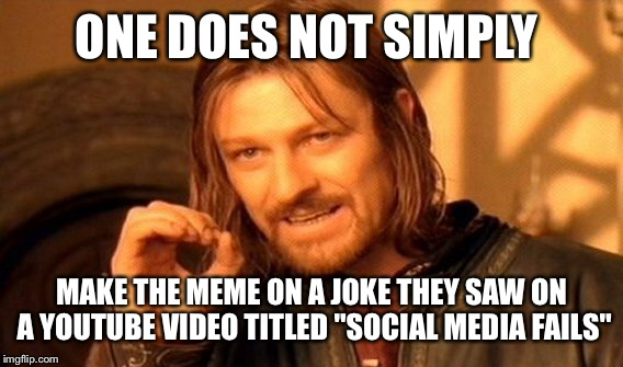 "One Does Not Simply Meme | ONE DOES NOT SIMPLY MAKE THE MEME ON A JOKE THEY SAW ON A YOUTUBE VIDEO TITLED ""SOCIAL MEDIA FAILS"" 