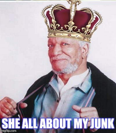 SHE ALL ABOUT MY JUNK | made w/ Imgflip meme maker