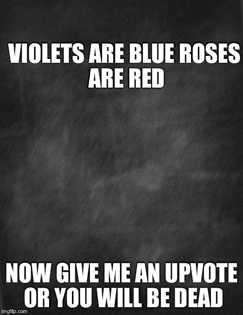 black blank |  VIOLETS ARE BLUE ROSES ARE RED; NOW GIVE ME AN UPVOTE OR YOU WILL BE DEAD | image tagged in black blank | made w/ Imgflip meme maker
