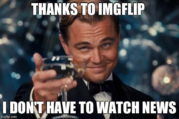 Leonardo Dicaprio Cheers Meme | THANKS TO IMGFLIP I DON'T HAVE TO WATCH NEWS | image tagged in memes,leonardo dicaprio cheers | made w/ Imgflip meme maker