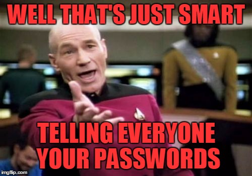Picard Wtf Meme | WELL THAT'S JUST SMART TELLING EVERYONE YOUR PASSWORDS | image tagged in memes,picard wtf | made w/ Imgflip meme maker