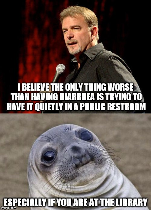 Taking one of Bill's I believes a little farther | I BELIEVE THE ONLY THING WORSE THAN HAVING DIARRHEA IS TRYING TO HAVE IT QUIETLY IN A PUBLIC RESTROOM ESPECIALLY IF YOU ARE AT THE LIBRARY | image tagged in bill engvall,awkward moment sealion | made w/ Imgflip meme maker