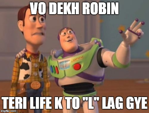 "X, X Everywhere Meme | VO DEKH ROBIN TERI LIFE K TO ""L"" LAG GYE 