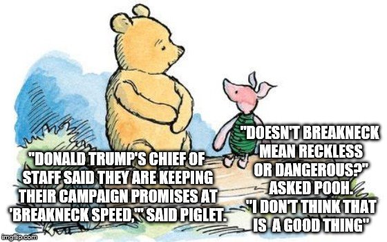 "winnie the pooh and piglet | ""DONALD TRUMP'S CHIEF OF STAFF SAID THEY ARE KEEPING THEIR CAMPAIGN PROMISES AT 'BREAKNECK SPEED,'"" SAID PIGLET. ""DOESN'T BREAKNECK MEAN REC 