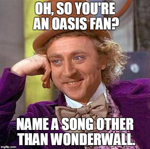 Creepy Condescending Wonka Meme | OH, SO YOU'RE AN OASIS FAN? NAME A SONG OTHER THAN WONDERWALL. | image tagged in memes,creepy condescending wonka | made w/ Imgflip meme maker