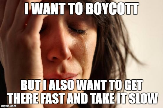 First World Problems Meme | I WANT TO BOYCOTT BUT I ALSO WANT TO GET THERE FAST AND TAKE IT SLOW | image tagged in memes,first world problems | made w/ Imgflip meme maker