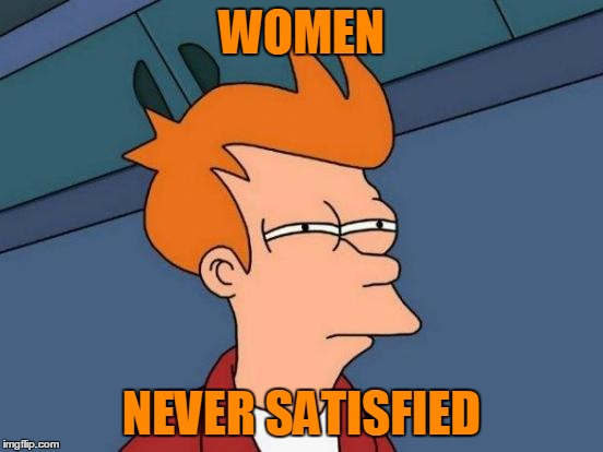 Futurama Fry Meme | WOMEN NEVER SATISFIED | image tagged in memes,futurama fry | made w/ Imgflip meme maker