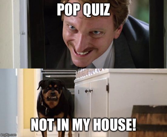 POP QUIZ NOT IN MY HOUSE! | made w/ Imgflip meme maker
