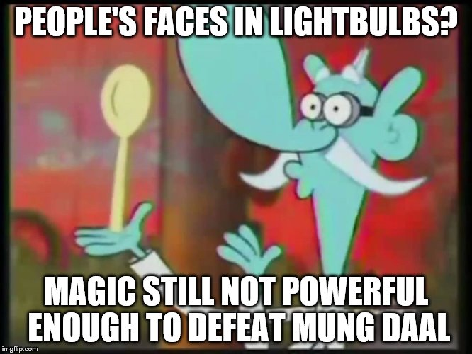 Mung Daal Magic | PEOPLE'S FACES IN LIGHTBULBS? MAGIC STILL NOT POWERFUL ENOUGH TO DEFEAT MUNG DAAL | image tagged in mung daal magic | made w/ Imgflip meme maker