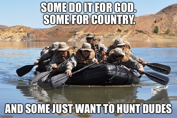 Motivation | SOME DO IT FOR GOD. SOME FOR COUNTRY. AND SOME JUST WANT TO HUNT DUDES | image tagged in row row row your boat,special forces,memes | made w/ Imgflip meme maker