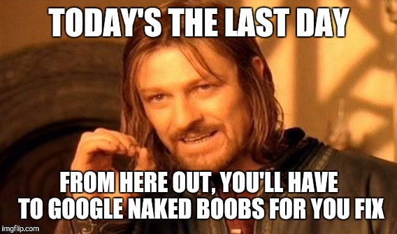 One Does Not Simply Meme | TODAY'S THE LAST DAY FROM HERE OUT, YOU'LL HAVE TO GOOGLE NAKED BOOBS FOR YOU FIX | image tagged in memes,one does not simply | made w/ Imgflip meme maker