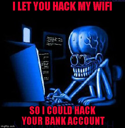 I LET YOU HACK MY WIFI SO I COULD HACK YOUR BANK ACCOUNT | made w/ Imgflip meme maker