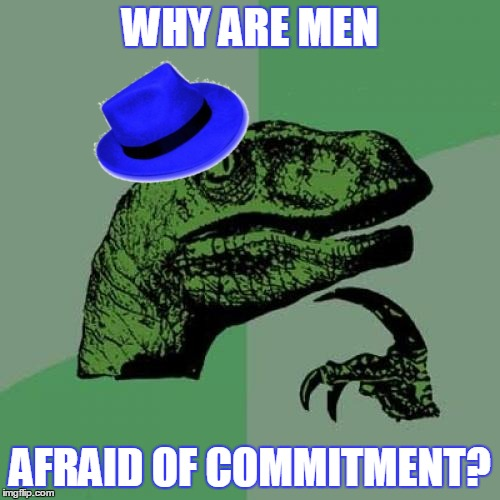 All he needs is the right lady raptor to come along to change his mind... ;-) | WHY ARE MEN AFRAID OF COMMITMENT? | image tagged in memes,philosoraptor,relationships,men and women,musings,linked memes | made w/ Imgflip meme maker