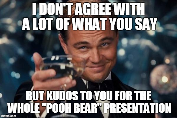 "Leonardo Dicaprio Cheers Meme | I DON'T AGREE WITH A LOT OF WHAT YOU SAY BUT KUDOS TO YOU FOR THE WHOLE ""POOH BEAR"" PRESENTATION 