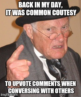 Does anyone remember Netiquette?  |  BACK IN MY DAY, IT WAS COMMON COUTESY; TO UPVOTE COMMENTS WHEN CONVERSING WITH OTHERS | image tagged in memes,back in my day,netiquette | made w/ Imgflip meme maker