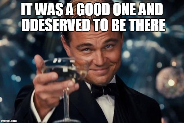Leonardo Dicaprio Cheers Meme | IT WAS A GOOD ONE AND DDESERVED TO BE THERE | image tagged in memes,leonardo dicaprio cheers | made w/ Imgflip meme maker
