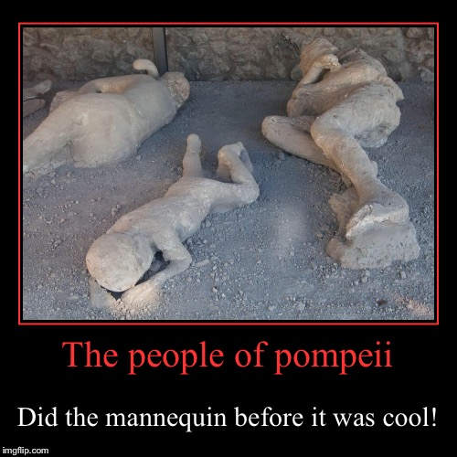 The people of pompeii | Did the mannequin before it was cool! | image tagged in funny,demotivationals | made w/ Imgflip demotivational maker
