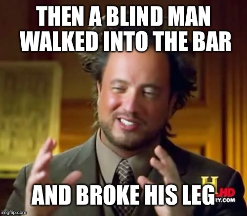 Ancient Aliens Meme | THEN A BLIND MAN WALKED INTO THE BAR AND BROKE HIS LEG | image tagged in memes,ancient aliens | made w/ Imgflip meme maker
