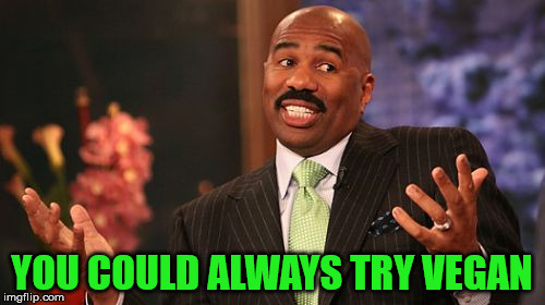 Steve Harvey Meme | YOU COULD ALWAYS TRY VEGAN | image tagged in memes,steve harvey | made w/ Imgflip meme maker
