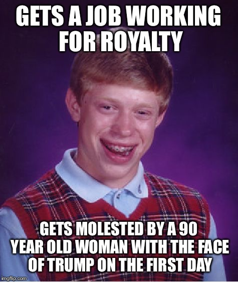 Bad Luck Brian Meme | GETS A JOB WORKING FOR ROYALTY GETS MOLESTED BY A 90 YEAR OLD WOMAN WITH THE FACE OF TRUMP ON THE FIRST DAY | image tagged in memes,bad luck brian | made w/ Imgflip meme maker