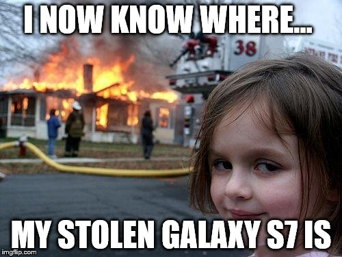 Disaster Girl | I NOW KNOW WHERE... MY STOLEN GALAXY S7 IS | image tagged in memes,disaster girl | made w/ Imgflip meme maker